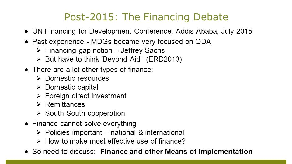 ●UN Financing for Development Conference, Addis Ababa, July 2015 ●Past experience - MDGs became very focused on ODA  Financing gap notion – Jeffrey Sachs  But have to think 'Beyond Aid' (ERD2013) ●There are a lot other types of finance:  Domestic resources  Domestic capital  Foreign direct investment  Remittances  South-South cooperation ●Finance cannot solve everything  Policies important – national & international  How to make most effective use of finance.