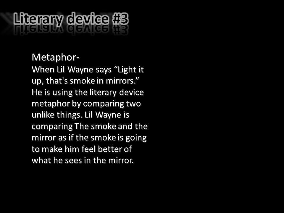 Metaphor- When Lil Wayne says Light it up, that s smoke in mirrors. He is using the literary device metaphor by comparing two unlike things.