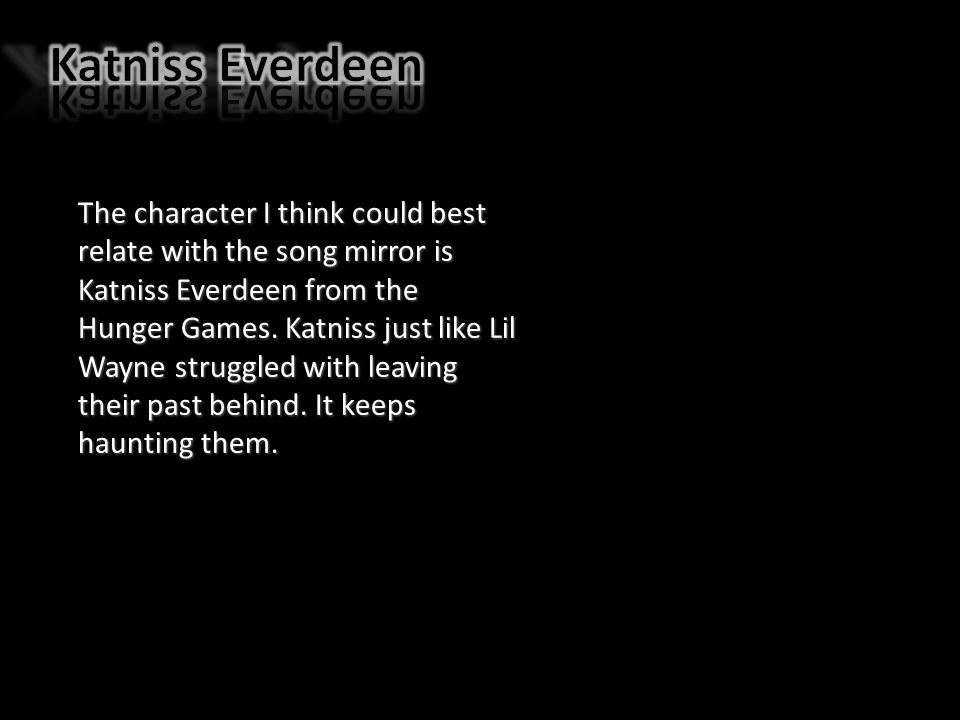 The character I think could best relate with the song mirror is Katniss Everdeen from the Hunger Games.