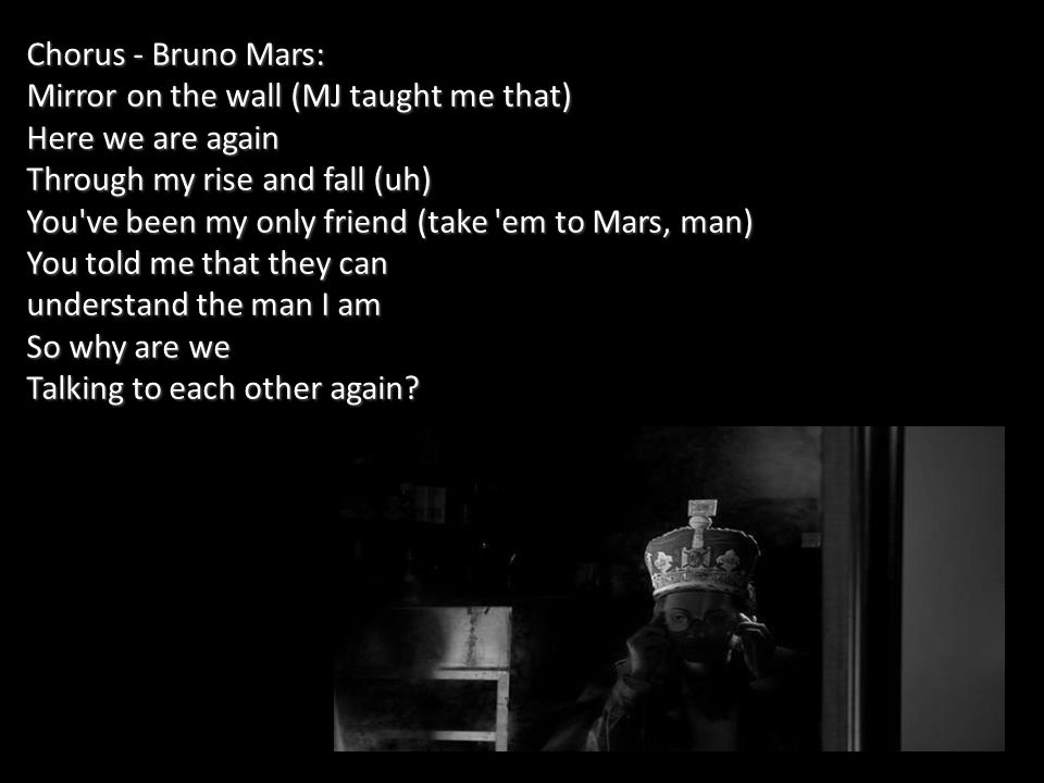 Chorus - Bruno Mars: Mirror on the wall (MJ taught me that) Here we are again Through my rise and fall (uh) You ve been my only friend (take em to Mars, man) You told me that they can understand the man I am So why are we Talking to each other again?