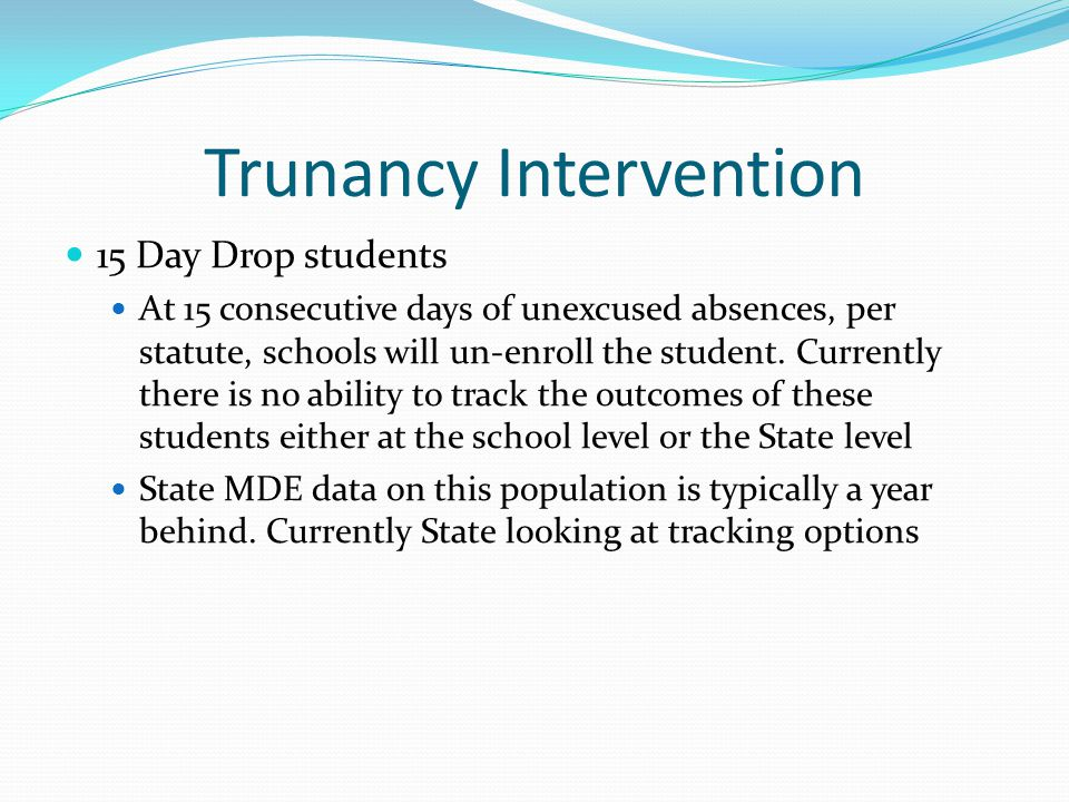 Trunancy Intervention 15 Day Drop students At 15 consecutive days of unexcused absences, per statute, schools will un-enroll the student. Currently th
