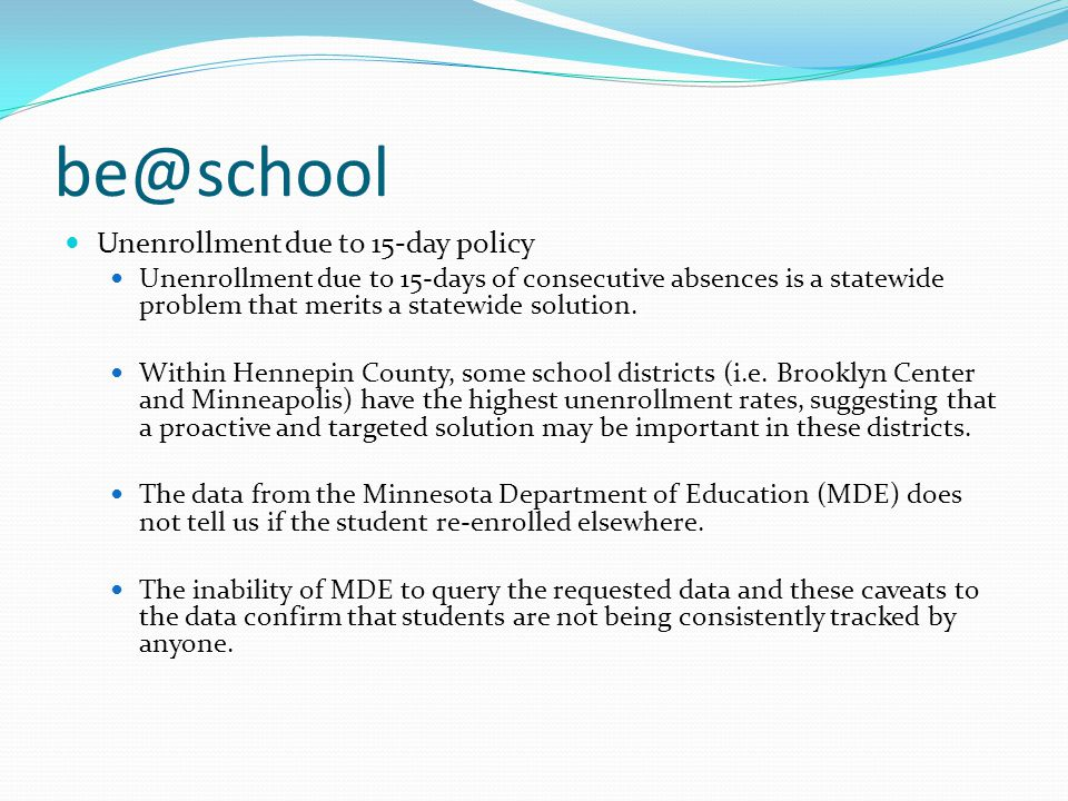 be@school Current policies and truancy interventions are being inconsistently applied throughout Minnesota Some schools are not reporting to counties, some schools are handling truancy matters within the building, and counties are often not involved until truancy problems are far advanced.