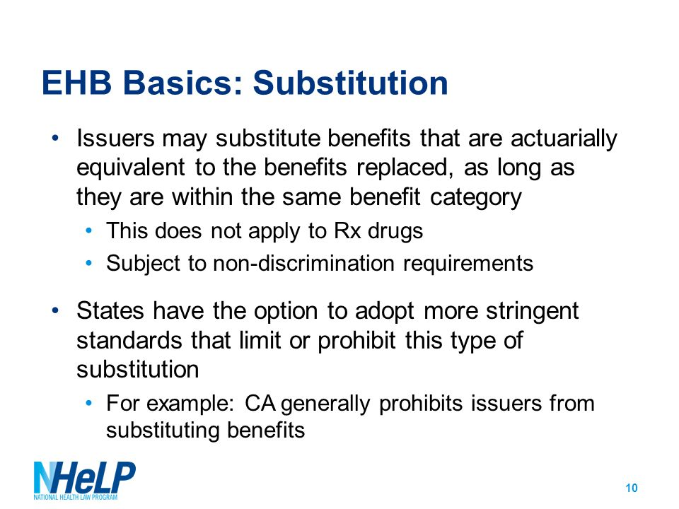 EHB Basics: Substitution Issuers may substitute benefits that are actuarially equivalent to the benefits replaced, as long as they are within the same