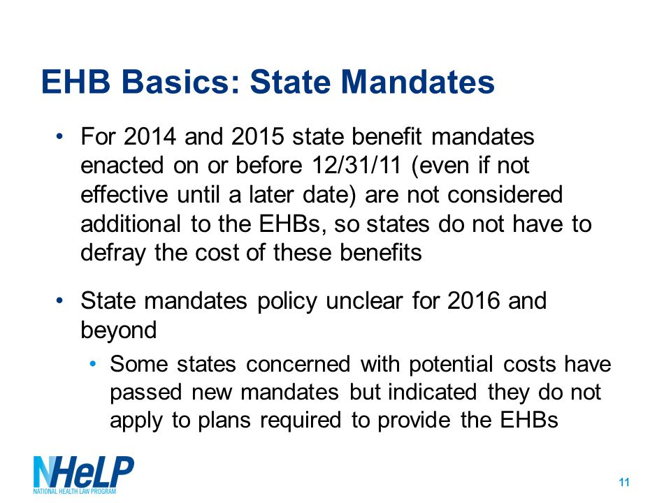 EHB Basics: State Mandates For 2014 and 2015 state benefit mandates enacted on or before 12/31/11 (even if not effective until a later date) are not considered additional to the EHBs, so states do not have to defray the cost of these benefits State mandates policy unclear for 2016 and beyond Some states concerned with potential costs have passed new mandates but indicated they do not apply to plans required to provide the EHBs 11