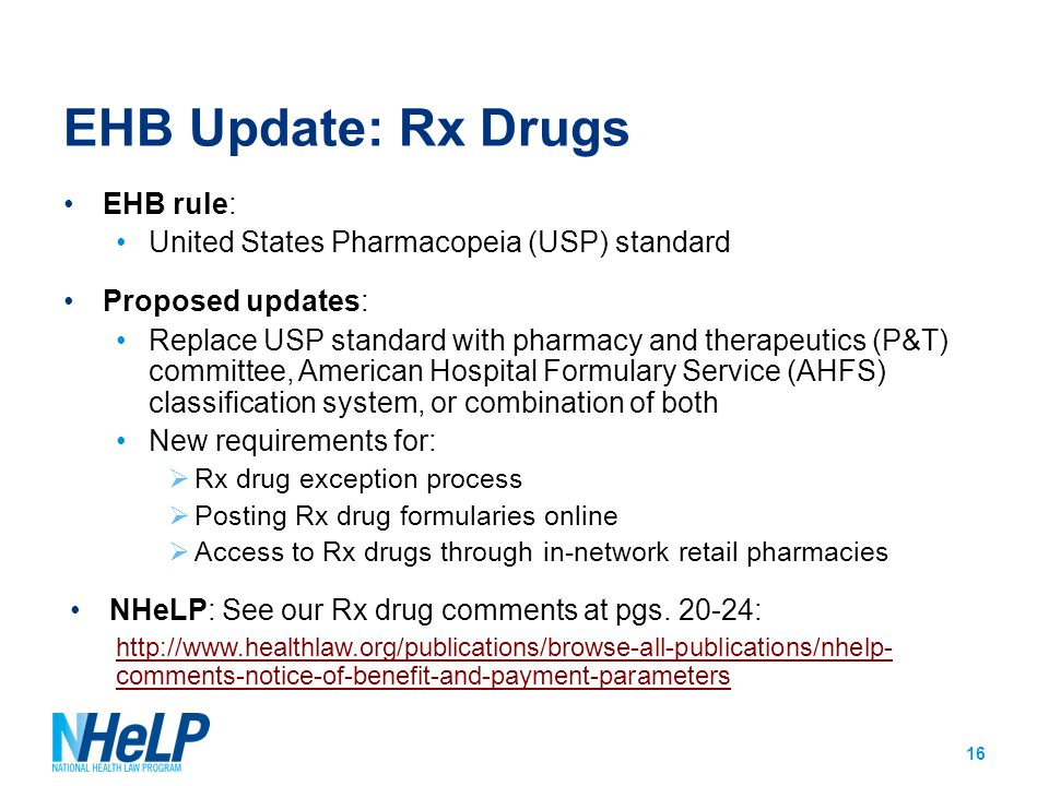 EHB Update: Rx Drugs EHB rule: United States Pharmacopeia (USP) standard Proposed updates: Replace USP standard with pharmacy and therapeutics (P&T) committee, American Hospital Formulary Service (AHFS) classification system, or combination of both New requirements for:  Rx drug exception process  Posting Rx drug formularies online  Access to Rx drugs through in-network retail pharmacies NHeLP: See our Rx drug comments at pgs.