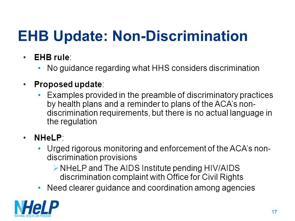 EHB Update: Non-Discrimination EHB rule: No guidance regarding what HHS considers discrimination Proposed update: Examples provided in the preamble of discriminatory practices by health plans and a reminder to plans of the ACA's non- discrimination requirements, but there is no actual language in the regulation NHeLP: Urged rigorous monitoring and enforcement of the ACA's non- discrimination provisions  NHeLP and The AIDS Institute pending HIV/AIDS discrimination complaint with Office for Civil Rights Need clearer guidance and coordination among agencies 17