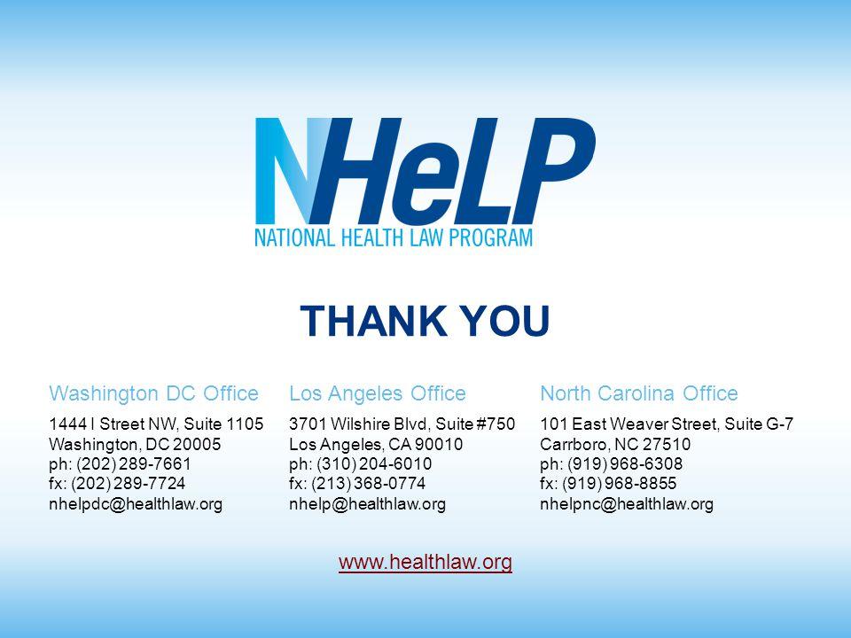 Washington DC OfficeLos Angeles OfficeNorth Carolina Office 1444 I Street NW, Suite 1105 Washington, DC 20005 ph: (202) 289-7661 fx: (202) 289-7724 nhelpdc@healthlaw.org 3701 Wilshire Blvd, Suite #750 Los Angeles, CA 90010 ph: (310) 204-6010 fx: (213) 368-0774 nhelp@healthlaw.org 101 East Weaver Street, Suite G-7 Carrboro, NC 27510 ph: (919) 968-6308 fx: (919) 968-8855 nhelpnc@healthlaw.org www.healthlaw.org THANK YOU