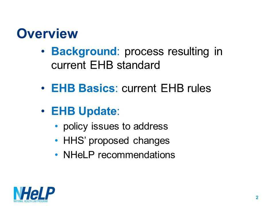 EHB Update: Benchmarking EHB rule: No federal standards Benchmarking approach with lots of state and issuer flexibility Proposed update: HHS proposes to allow states to select a new base- benchmark plan for the 2017 plan year NHeLP: Continue to push for firm and comprehensive federal standard HHS should establish a minimum standard definition for 2- 3 EHB benefit categories for the 2016 plan year, while working towards federal minimum definitions in the other EHB categories by a set date 13