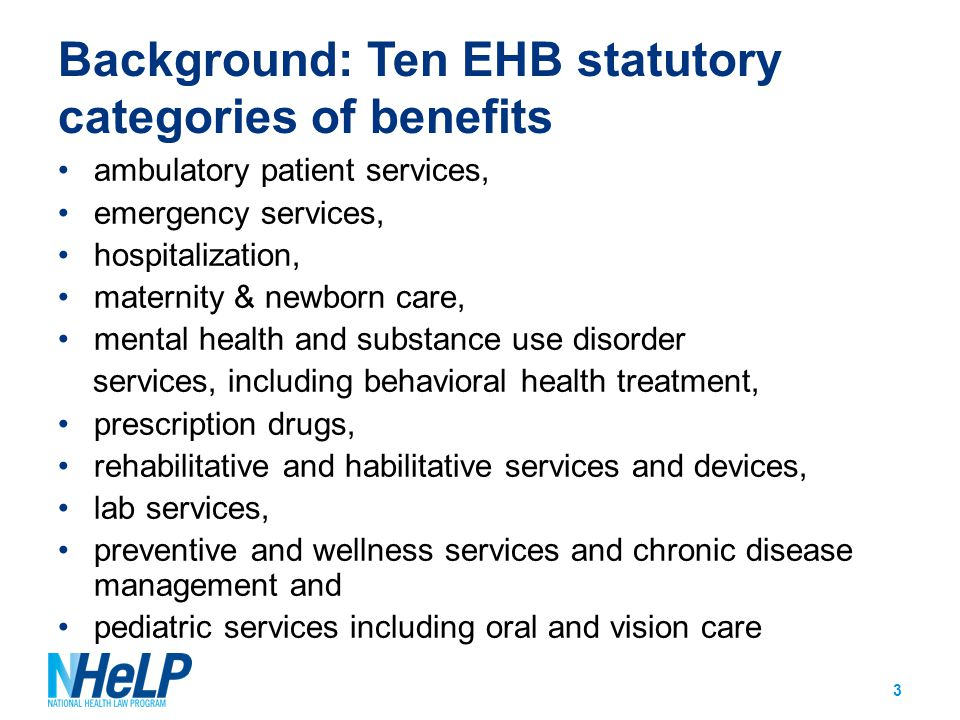 Background: Defining the EHBs Per the ACA: Authority to define the EHBs delegated to the Secretary of HHS EHBs must be equal to the scope of benefits provided under a typical employer plan The Secretary must also ensure the EHBs 1)reflect balance among categories, 2)account for diverse health needs across populations, and 3)not discriminate against individuals because of age, disability or expected length of life 4