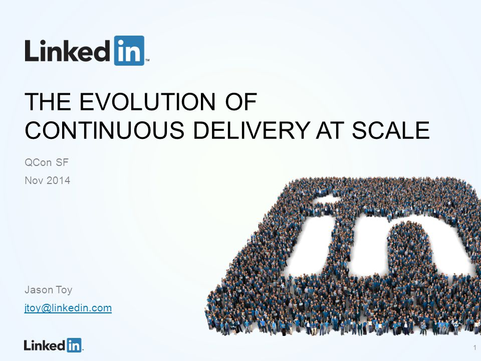 THE EVOLUTION OF CONTINUOUS DELIVERY AT SCALE QCon SF Nov 2014 Jason Toy jtoy@linkedin.com 1