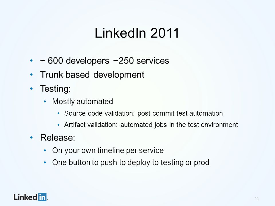 LinkedIn 2011 ~ 600 developers ~250 services Trunk based development Testing: Mostly automated Source code validation: post commit test automation Artifact validation: automated jobs in the test environment Release: On your own timeline per service One button to push to deploy to testing or prod 12