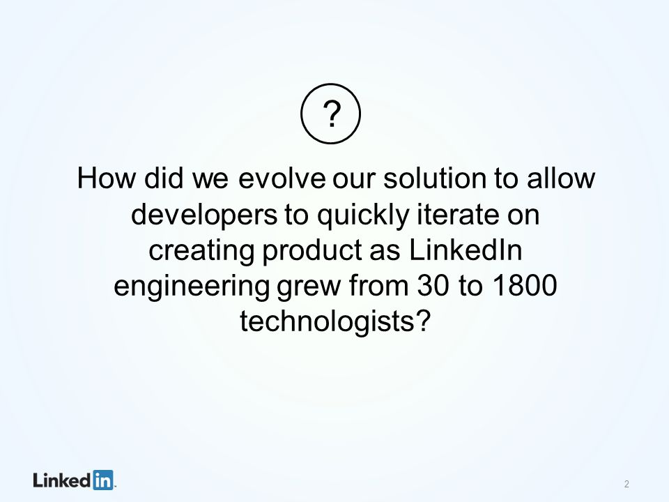 How did we evolve our solution to allow developers to quickly iterate on creating product as LinkedIn engineering grew from 30 to 1800 technologists.