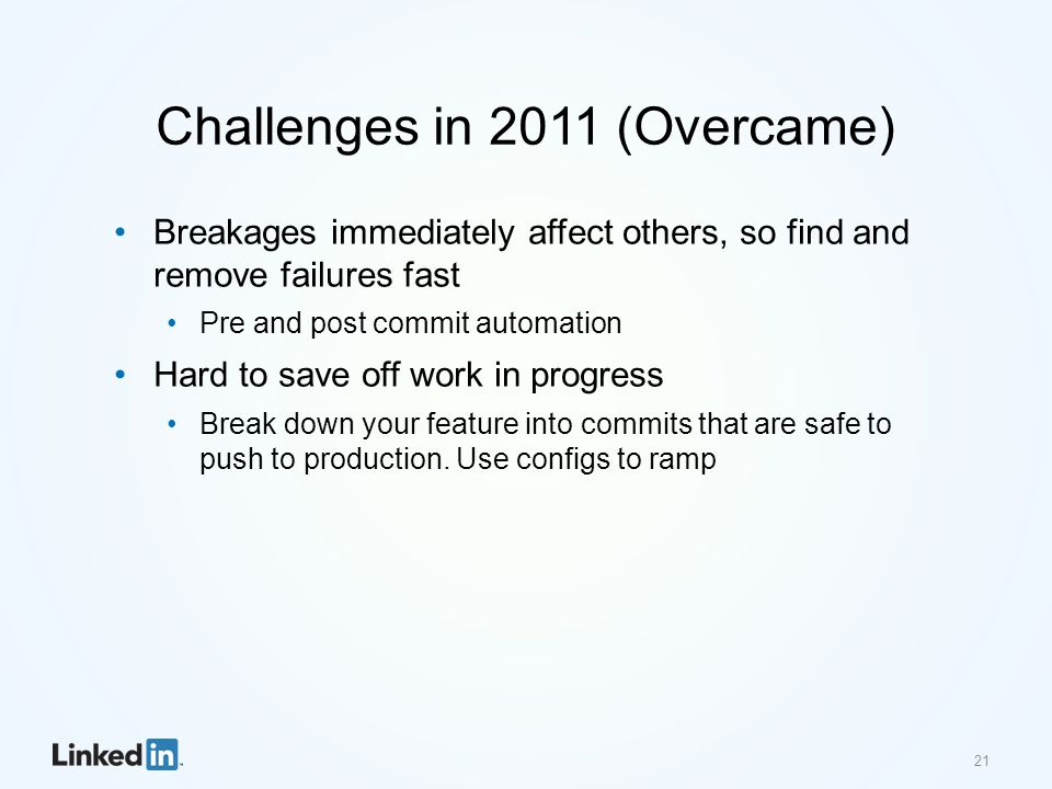 Challenges in 2011 (Overcame) Breakages immediately affect others, so find and remove failures fast Pre and post commit automation Hard to save off wo