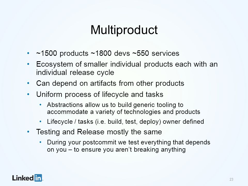 Multiproduct ~1500 products ~1800 devs ~550 services Ecosystem of smaller individual products each with an individual release cycle Can depend on artifacts from other products Uniform process of lifecycle and tasks Abstractions allow us to build generic tooling to accommodate a variety of technologies and products Lifecycle / tasks (i.e.