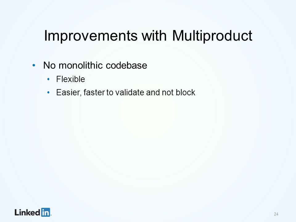 Improvements with Multiproduct No monolithic codebase Flexible Easier, faster to validate and not block 24