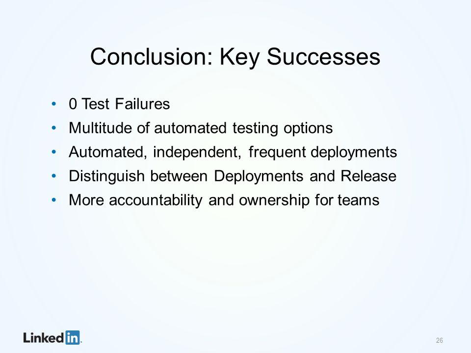 Conclusion: Key Successes 0 Test Failures Multitude of automated testing options Automated, independent, frequent deployments Distinguish between Depl