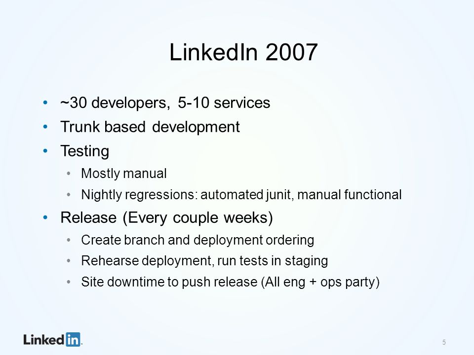 5 LinkedIn 2007 ~30 developers, 5-10 services Trunk based development Testing Mostly manual Nightly regressions: automated junit, manual functional Release (Every couple weeks) Create branch and deployment ordering Rehearse deployment, run tests in staging Site downtime to push release (All eng + ops party)