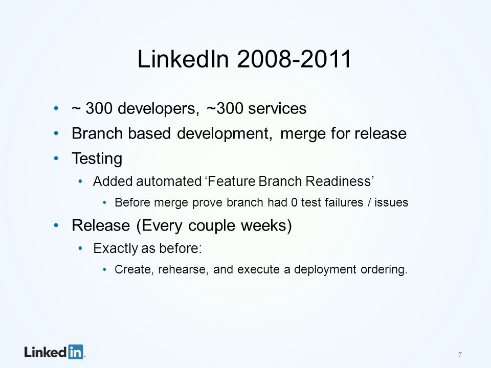 LinkedIn 2008-2011 ~ 300 developers, ~300 services Branch based development, merge for release Testing Added automated 'Feature Branch Readiness' Before merge prove branch had 0 test failures / issues Release (Every couple weeks) Exactly as before: Create, rehearse, and execute a deployment ordering.
