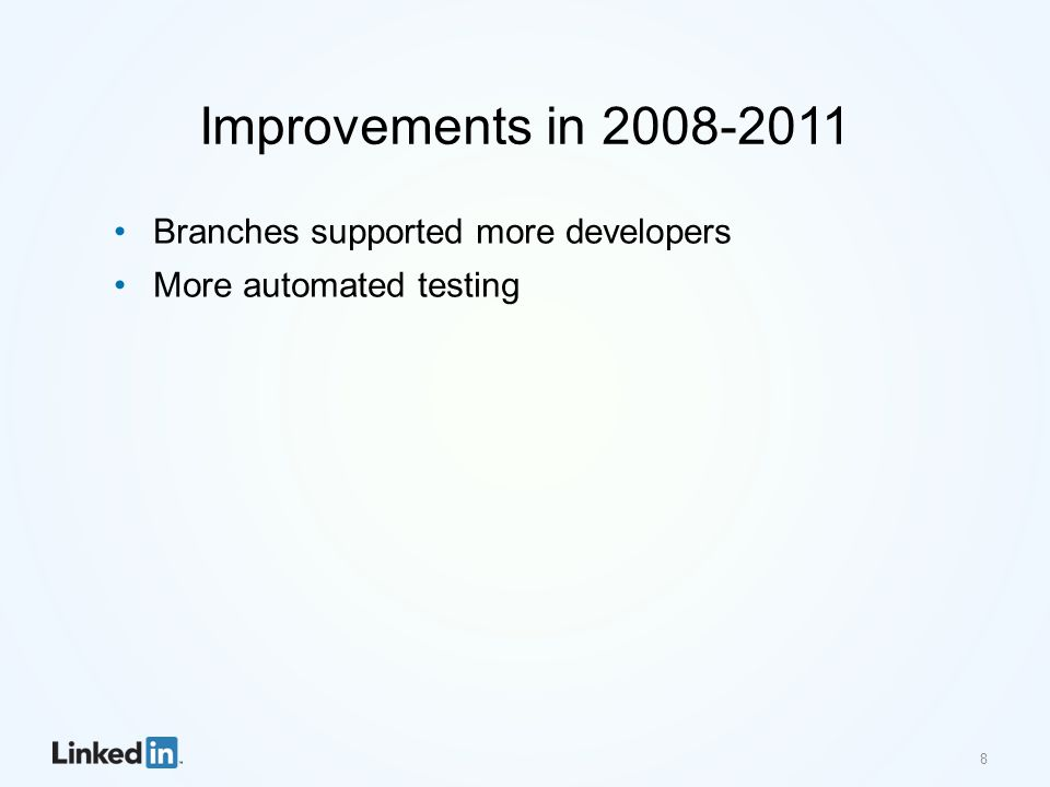 Improvements in 2008-2011 Branches supported more developers More automated testing 8
