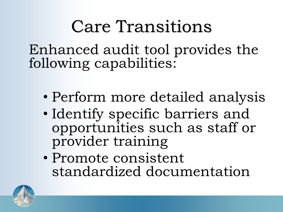 Care Transitions Enhanced audit tool provides the following capabilities: Perform more detailed analysis Identify specific barriers and opportunities such as staff or provider training Promote consistent standardized documentation