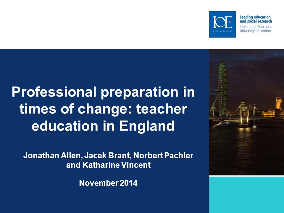 Professional preparation in times of change: teacher education in England Jonathan Allen, Jacek Brant, Norbert Pachler and Katharine Vincent November