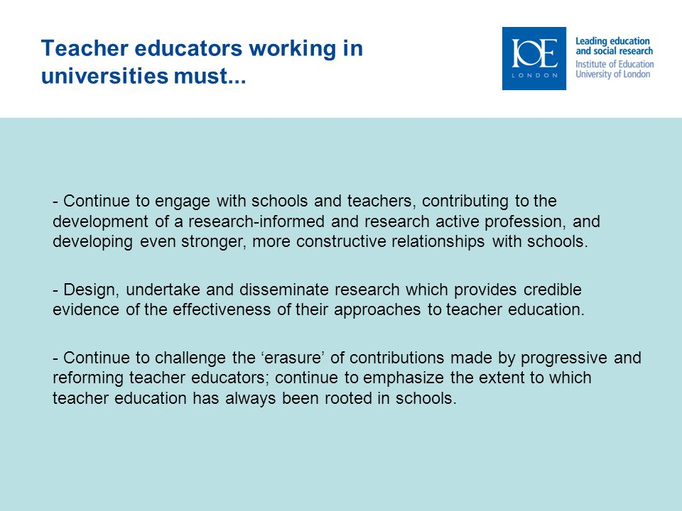 12 Teacher educators working in universities must... - Continue to engage with schools and teachers, contributing to the development of a research-inf