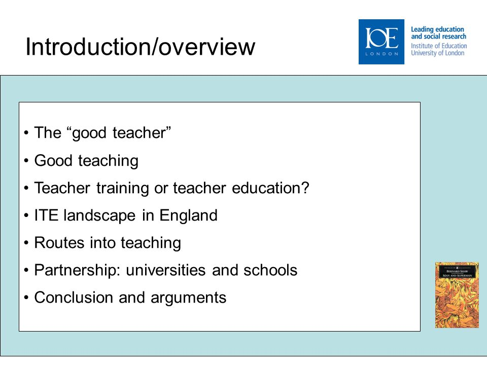 "2 Introduction/overview The ""good teacher"" Good teaching Teacher training or teacher education? ITE landscape in England Routes into teaching Partners"