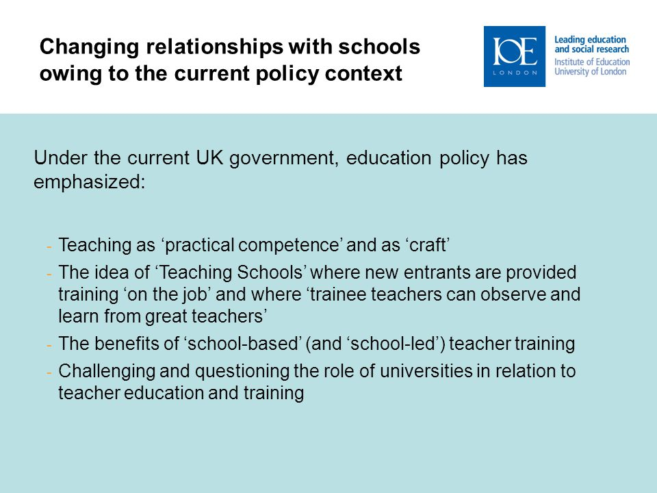 8 Changing relationships with schools owing to the current policy context Under the current UK government, education policy has emphasized: - Teaching