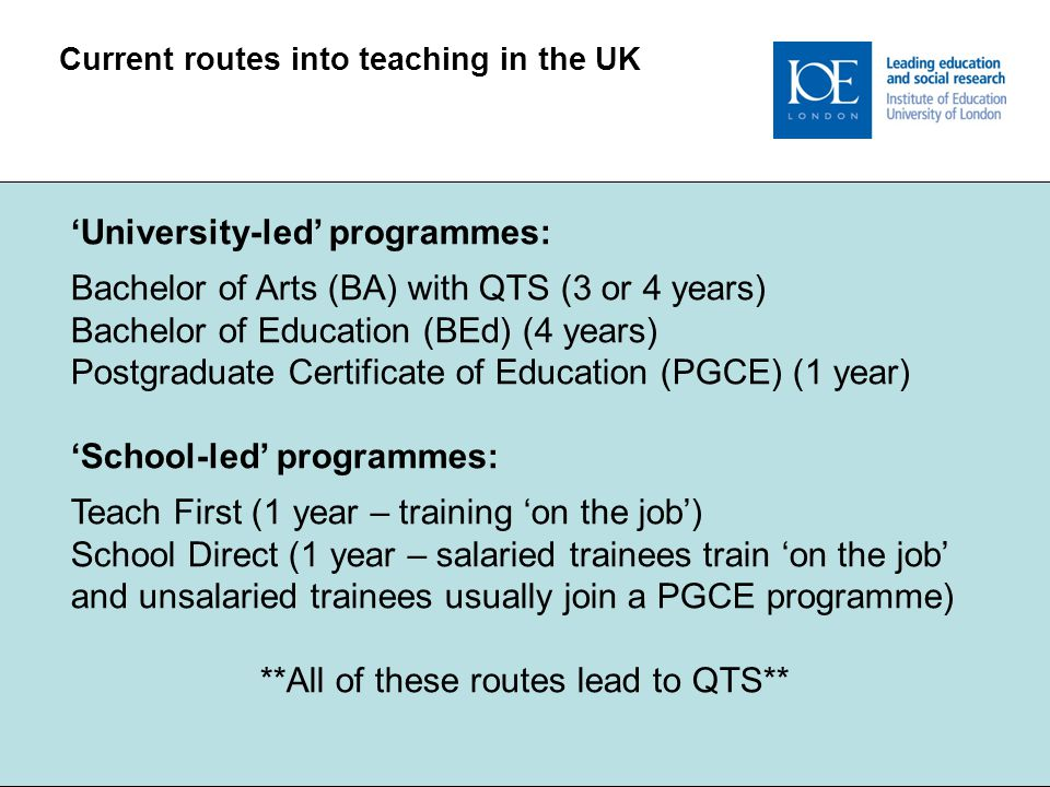 Current routes into teaching in the UK 'University-led' programmes: Bachelor of Arts (BA) with QTS (3 or 4 years) Bachelor of Education (BEd) (4 years
