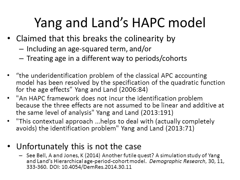 Yang and Land's HAPC model Claimed that this breaks the colinearity by – Including an age-squared term, and/or – Treating age in a different way to periods/cohorts the underidentification problem of the classical APC accounting model has been resolved by the specification of the quadratic function for the age effects Yang and Land (2006:84) An HAPC framework does not incur the identification problem because the three effects are not assumed to be linear and additive at the same level of analysis Yang and Land (2013:191) This contextual approach...helps to deal with (actually completely avoids) the identification problem Yang and Land (2013:71) Unfortunately this is not the case – See Bell, A and Jones, K (2014) Another futile quest.