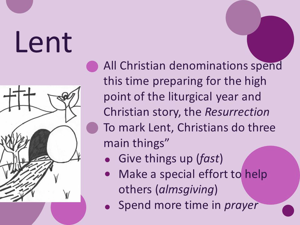 All Christian denominations spend this time preparing for the high point of the liturgical year and Christian story, the Resurrection To mark Lent, Christians do three main things Give things up (fast) Make a special effort to help others (almsgiving) Spend more time in prayer