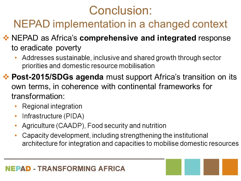 Conclusion: NEPAD implementation in a changed context  NEPAD as Africa's comprehensive and integrated response to eradicate poverty Addresses sustainable, inclusive and shared growth through sector priorities and domestic resource mobilisation  Post-2015/SDGs agenda must support Africa's transition on its own terms, in coherence with continental frameworks for transformation: Regional integration Infrastructure (PIDA) Agriculture (CAADP), Food security and nutrition Capacity development, including strengthening the institutional architecture for integration and capacities to mobilise domestic resources