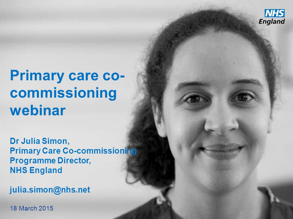 www.england.nhs.uk Primary care co- commissioning webinar Dr Julia Simon, Primary Care Co-commissioning Programme Director, NHS England julia.simon@nh