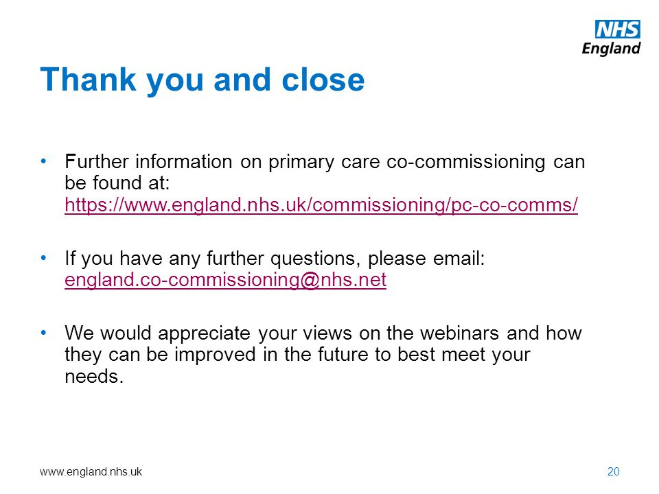 www.england.nhs.uk Thank you and close 20 Further information on primary care co-commissioning can be found at: https://www.england.nhs.uk/commissioni