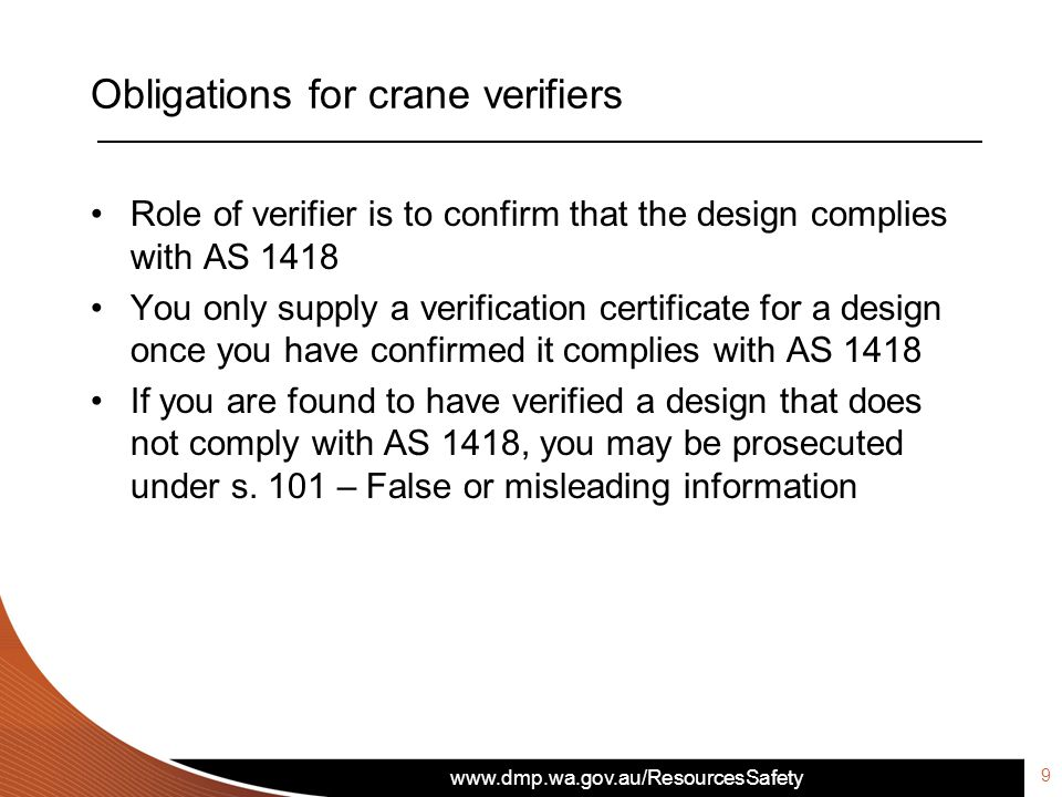 www.dmp.wa.gov.au/ResourcesSafety Obligations for crane verifiers 9 Role of verifier is to confirm that the design complies with AS 1418 You only supply a verification certificate for a design once you have confirmed it complies with AS 1418 If you are found to have verified a design that does not comply with AS 1418, you may be prosecuted under s.