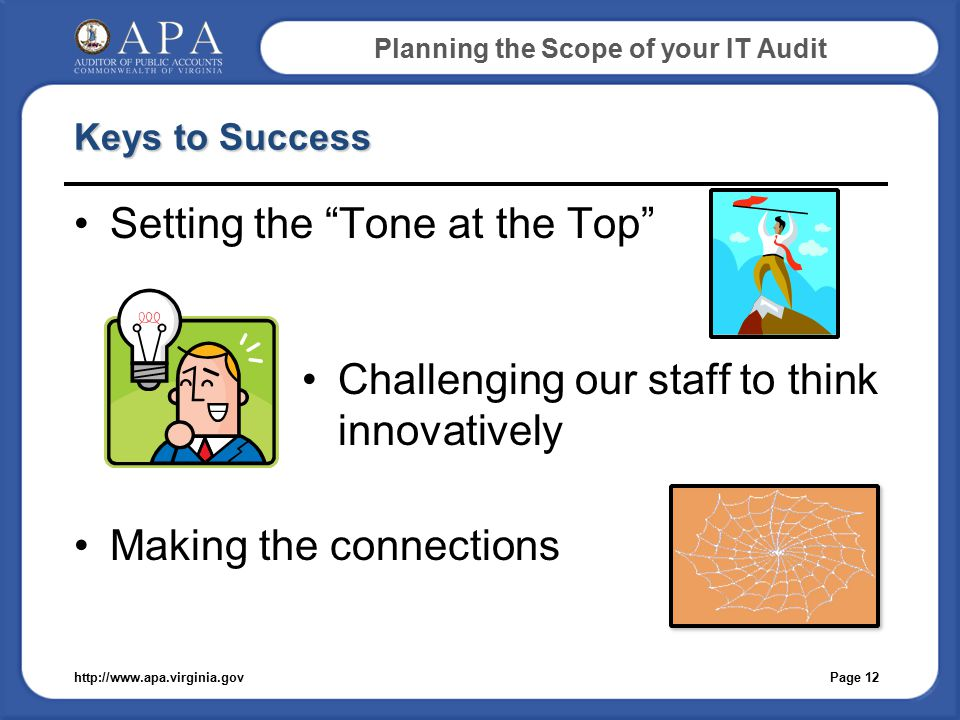 Planning the Scope of your IT Audit Keys to Success Setting the Tone at the Top Challenging our staff to think innovatively Making the connections Page 12http://www.apa.virginia.gov