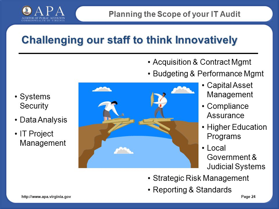 Planning the Scope of your IT Audit Challenging our staff to think Innovatively Page 24http://www.apa.virginia.gov Systems Security Data Analysis IT Project Management Acquisition & Contract Mgmt Budgeting & Performance Mgmt Capital Asset Management Compliance Assurance Higher Education Programs Local Government & Judicial Systems Strategic Risk Management Reporting & Standards
