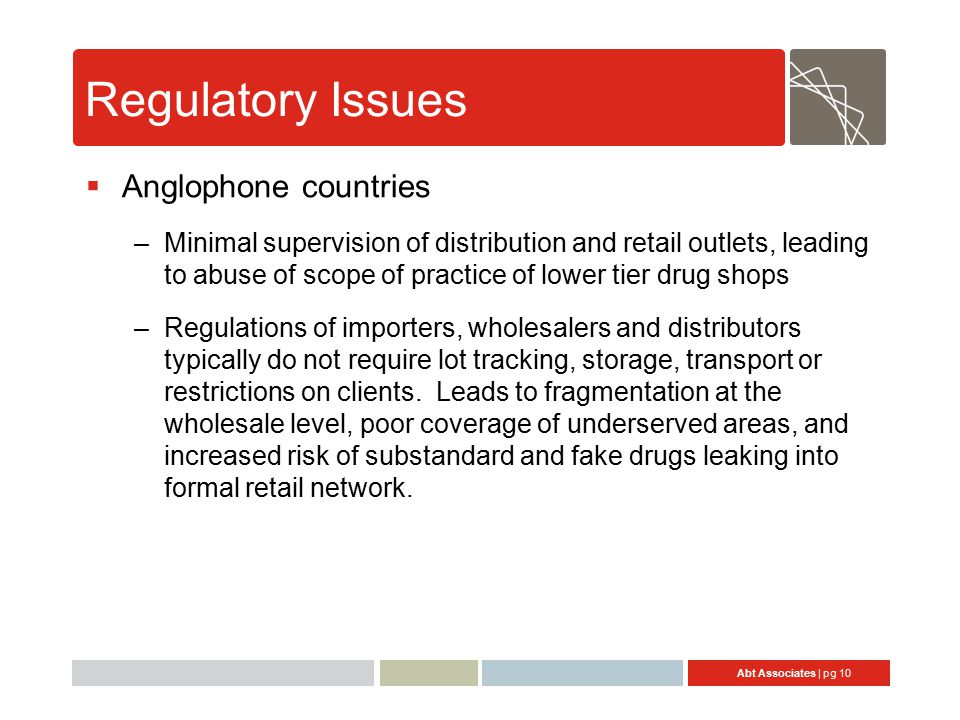 Abt Associates | pg 10 Regulatory Issues  Anglophone countries –Minimal supervision of distribution and retail outlets, leading to abuse of scope of practice of lower tier drug shops –Regulations of importers, wholesalers and distributors typically do not require lot tracking, storage, transport or restrictions on clients.