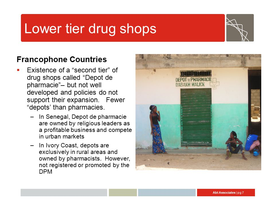 Abt Associates | pg 7 Lower tier drug shops Francophone Countries  Existence of a second tier of drug shops called Depot de pharmacie – but not well developed and policies do not support their expansion.