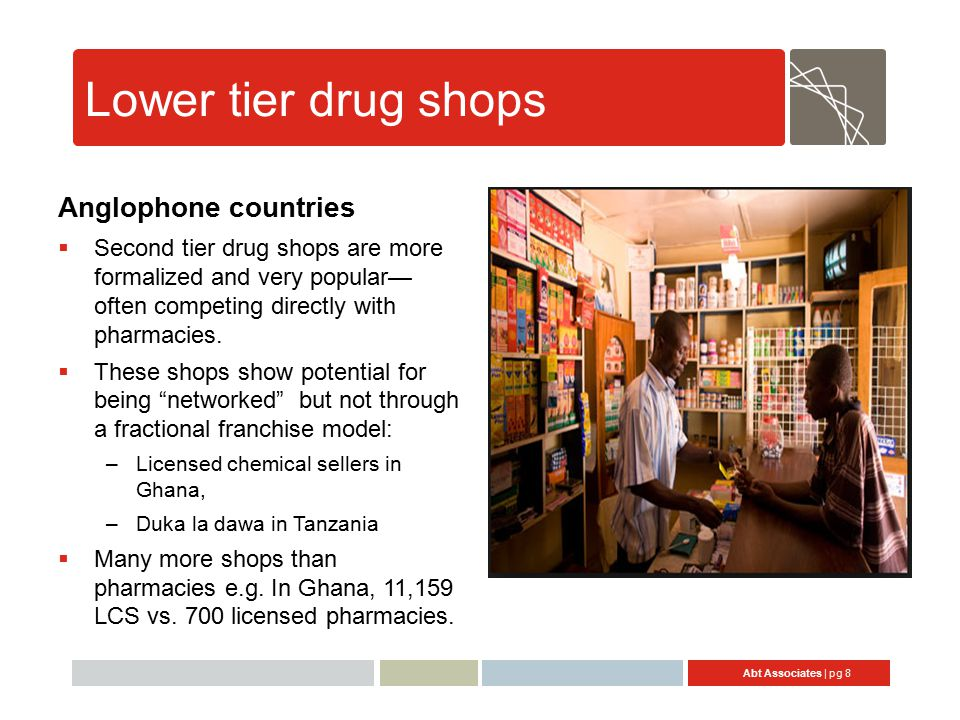 Abt Associates | pg 8 Lower tier drug shops Anglophone countries  Second tier drug shops are more formalized and very popular— often competing directly with pharmacies.