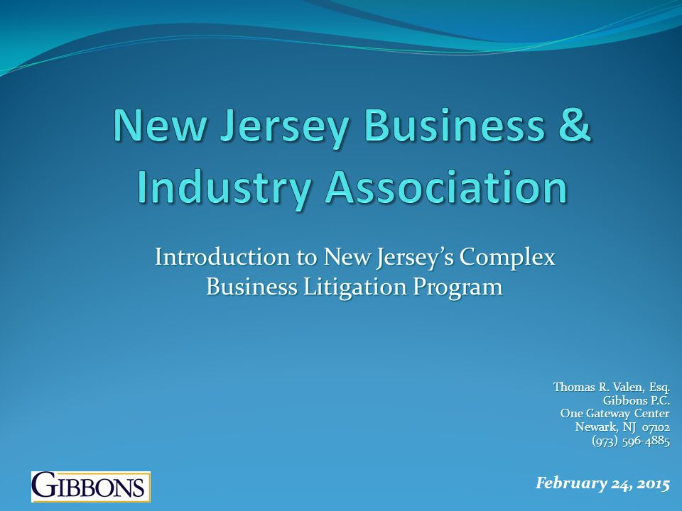 Introduction to New Jersey's Complex Business Litigation Program Thomas R. Valen, Esq. Gibbons P.C. One Gateway Center Newark, NJ 07102 (973) 596-4885