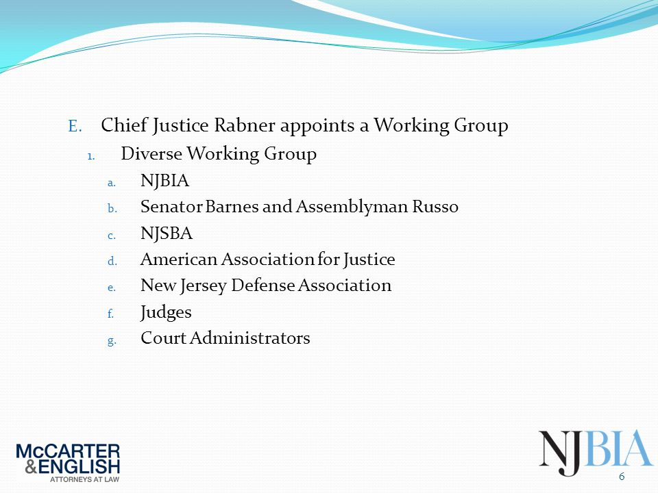 E. Chief Justice Rabner appoints a Working Group 1. Diverse Working Group a. NJBIA b. Senator Barnes and Assemblyman Russo c. NJSBA d. American Associ