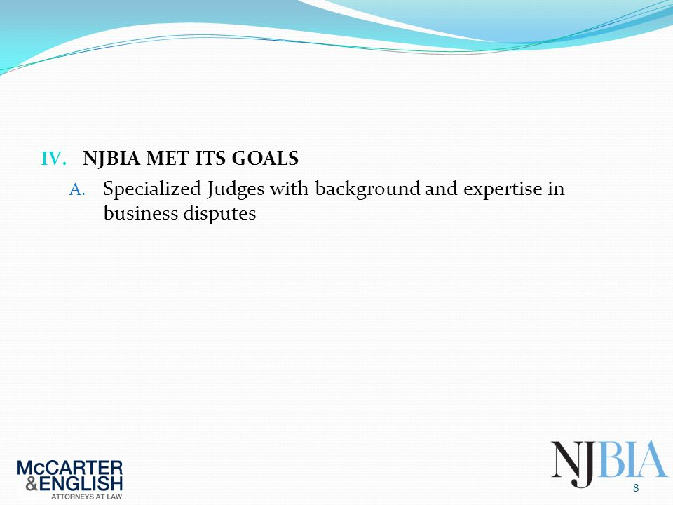 IV. NJBIA MET ITS GOALS A. Specialized Judges with background and expertise in business disputes 8