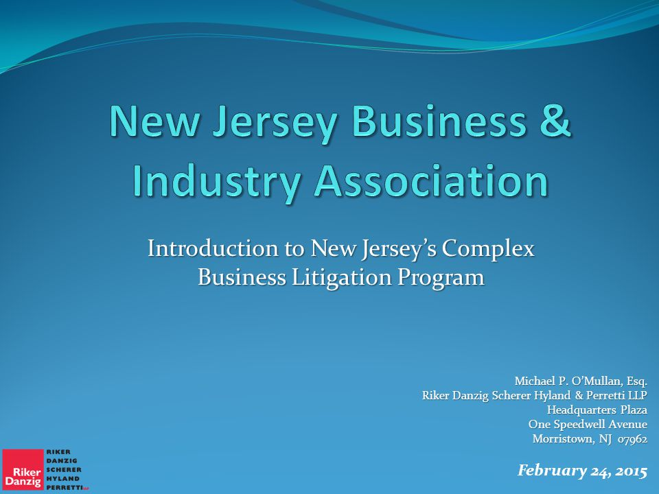 Introduction to New Jersey's Complex Business Litigation Program Michael P. O'Mullan, Esq. Riker Danzig Scherer Hyland & Perretti LLP Headquarters Pla