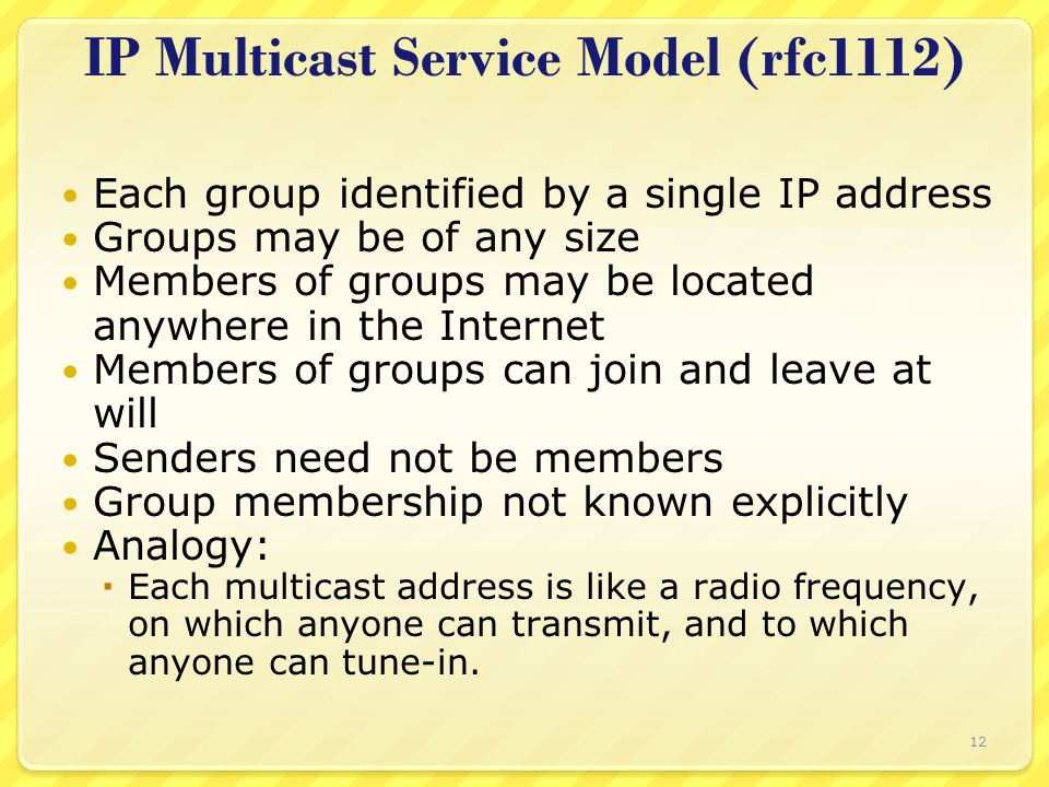 12 IP Multicast Service Model (rfc1112) Each group identified by a single IP address Groups may be of any size Members of groups may be located anywhere in the Internet Members of groups can join and leave at will Senders need not be members Group membership not known explicitly Analogy:  Each multicast address is like a radio frequency, on which anyone can transmit, and to which anyone can tune-in.