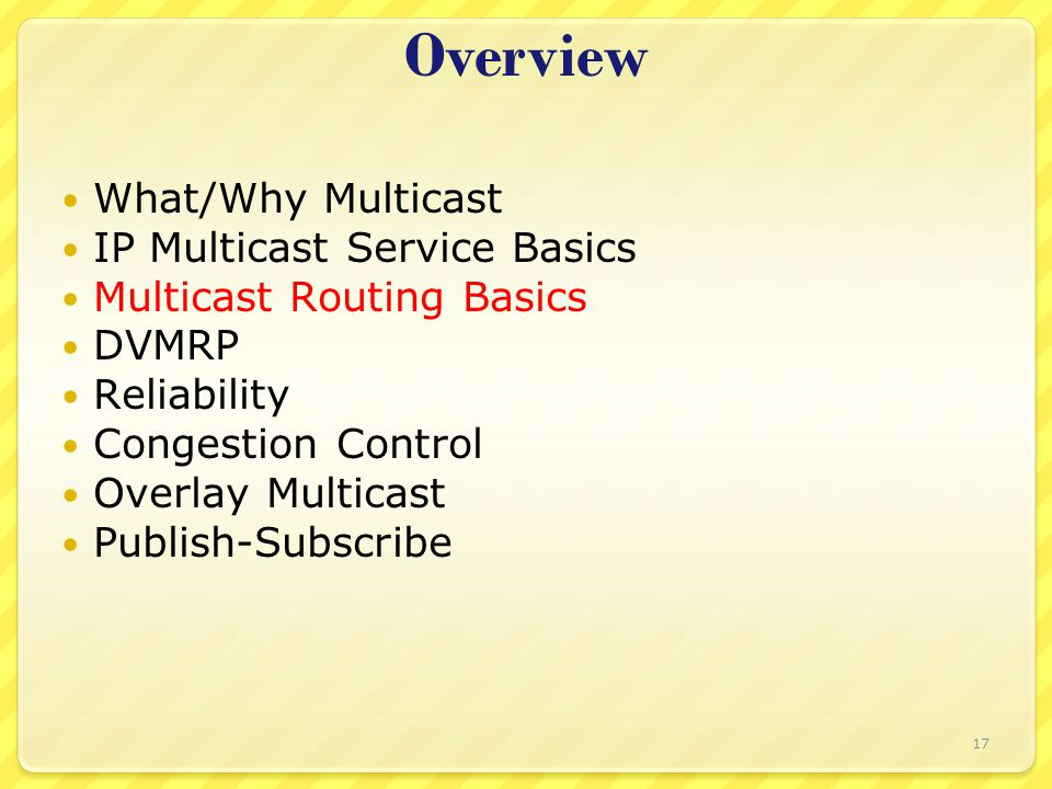 17 Overview What/Why Multicast IP Multicast Service Basics Multicast Routing Basics DVMRP Reliability Congestion Control Overlay Multicast Publish-Sub