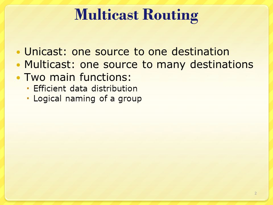 2 Multicast Routing Unicast: one source to one destination Multicast: one source to many destinations Two main functions:  Efficient data distributio