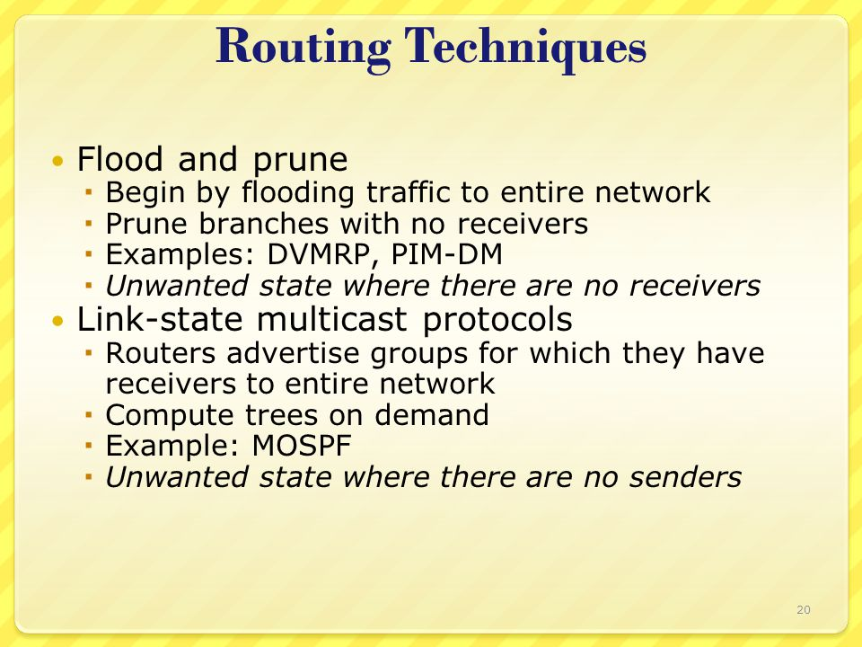 20 Routing Techniques Flood and prune  Begin by flooding traffic to entire network  Prune branches with no receivers  Examples: DVMRP, PIM-DM  Unw