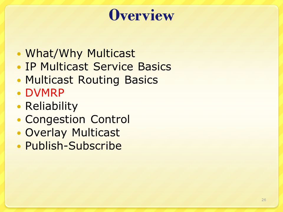 26 Overview What/Why Multicast IP Multicast Service Basics Multicast Routing Basics DVMRP Reliability Congestion Control Overlay Multicast Publish-Subscribe