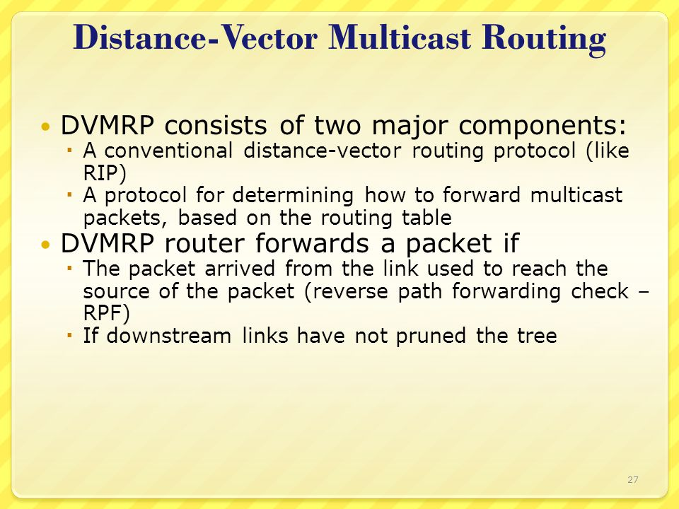 27 Distance-Vector Multicast Routing DVMRP consists of two major components:  A conventional distance-vector routing protocol (like RIP)  A protocol